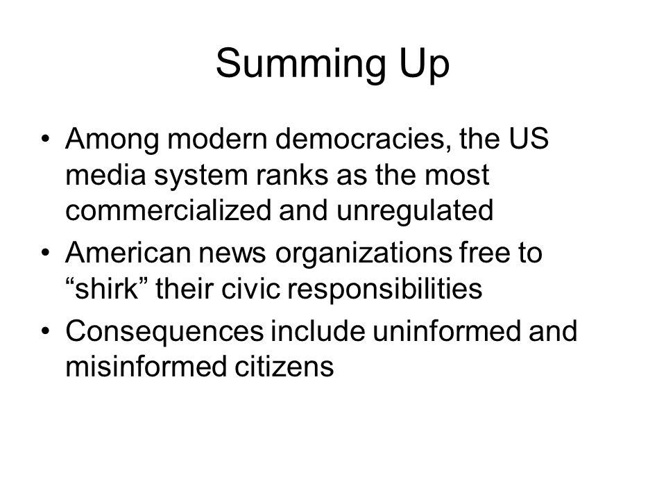 Summing Up Among modern democracies, the US media system ranks as the most commercialized and unregulated American news organizations free to shirk th