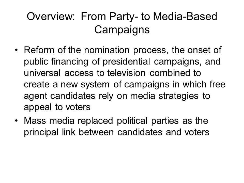 Overview: From Party- to Media-Based Campaigns Reform of the nomination process, the onset of public financing of presidential campaigns, and universal access to television combined to create a new system of campaigns in which free agent candidates rely on media strategies to appeal to voters Mass media replaced political parties as the principal link between candidates and voters