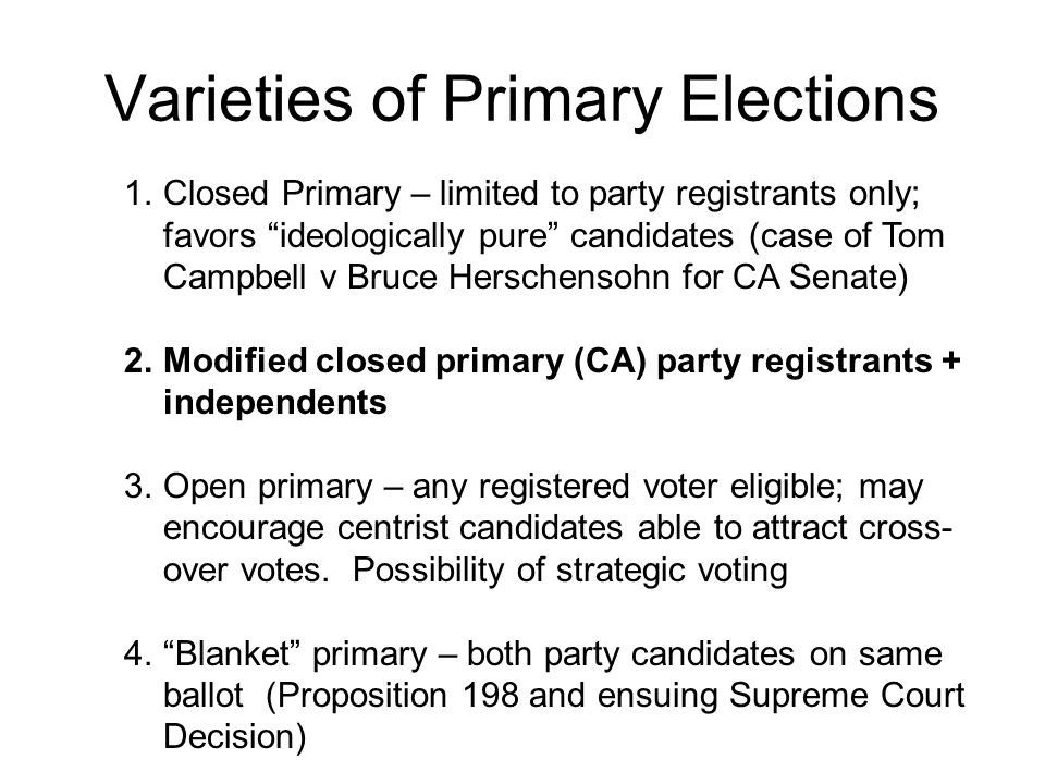 Varieties of Primary Elections 1.Closed Primary – limited to party registrants only; favors ideologically pure candidates (case of Tom Campbell v Bruce Herschensohn for CA Senate) 2.Modified closed primary (CA) party registrants + independents 3.Open primary – any registered voter eligible; may encourage centrist candidates able to attract cross- over votes.