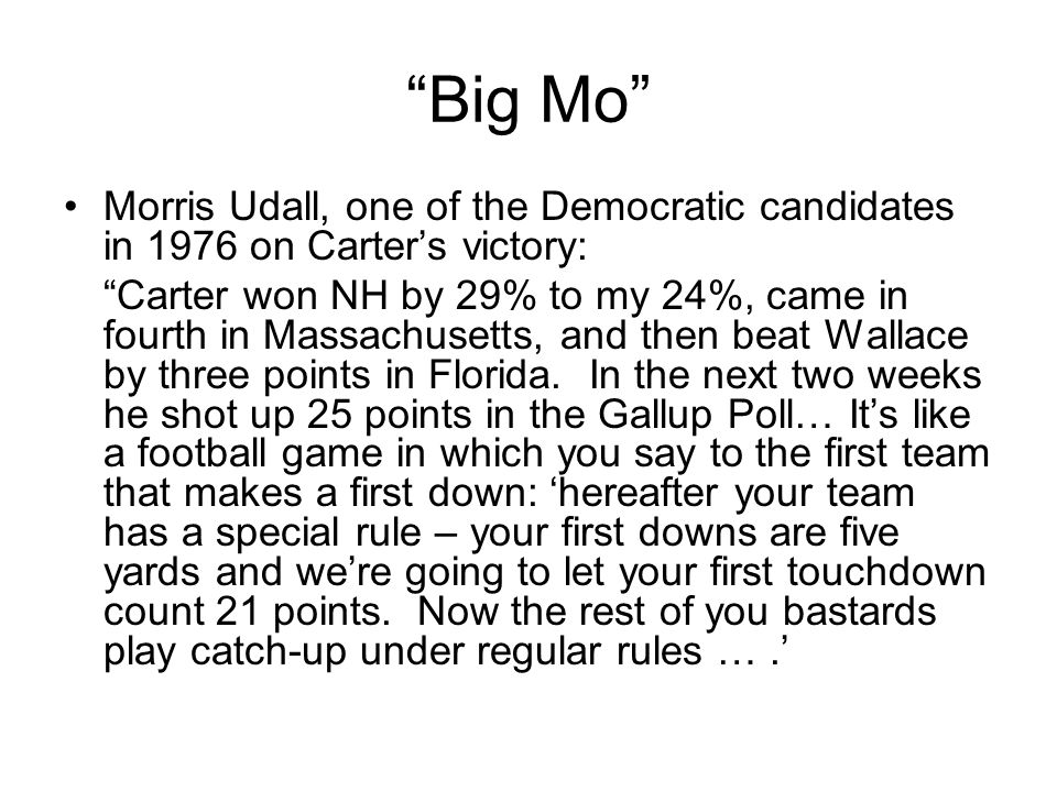 Big Mo Morris Udall, one of the Democratic candidates in 1976 on Carters victory: Carter won NH by 29% to my 24%, came in fourth in Massachusetts, and then beat Wallace by three points in Florida.