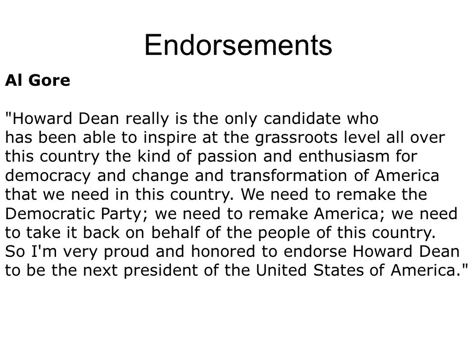 Endorsements Al Gore Howard Dean really is the only candidate who has been able to inspire at the grassroots level all over this country the kind of passion and enthusiasm for democracy and change and transformation of America that we need in this country.
