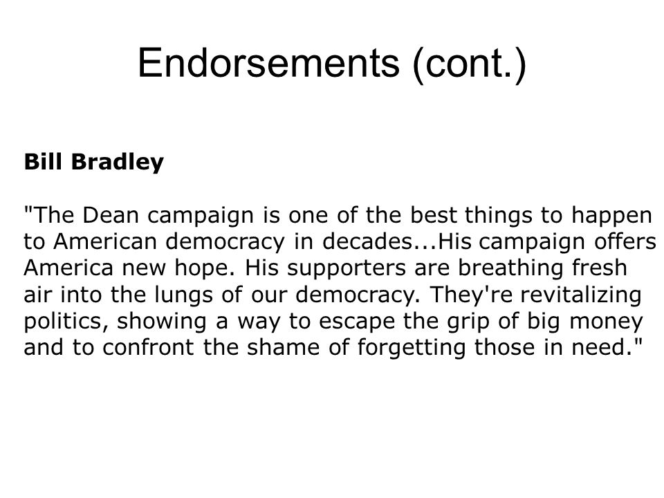Endorsements (cont.) Bill Bradley The Dean campaign is one of the best things to happen to American democracy in decades...His campaign offers America new hope.