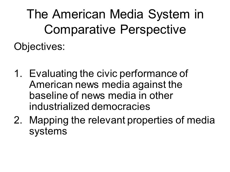 The American Media System in Comparative Perspective Objectives: 1.Evaluating the civic performance of American news media against the baseline of news media in other industrialized democracies 2.Mapping the relevant properties of media systems