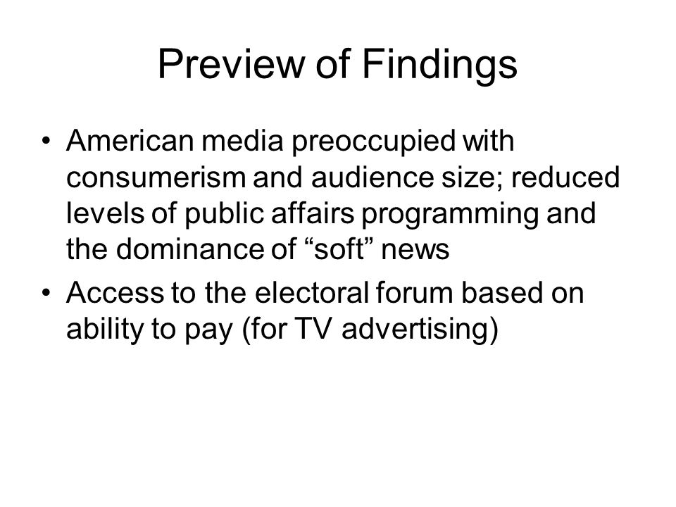 Preview of Findings American media preoccupied with consumerism and audience size; reduced levels of public affairs programming and the dominance of soft news Access to the electoral forum based on ability to pay (for TV advertising)