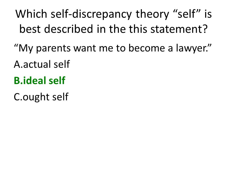 Which self-discrepancy theory self is best described in the this statement? My parents want me to become a lawyer. A.actual self B.ideal self C.ought