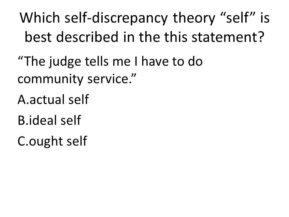 Which self-discrepancy theory self is best described in the this statement? The judge tells me I have to do community service. A.actual self B.ideal s