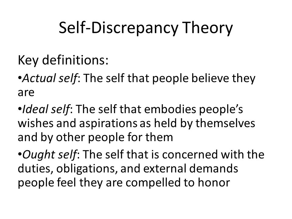 Self-Discrepancy Theory Key definitions: Actual self: The self that people believe they are Ideal self: The self that embodies peoples wishes and aspi