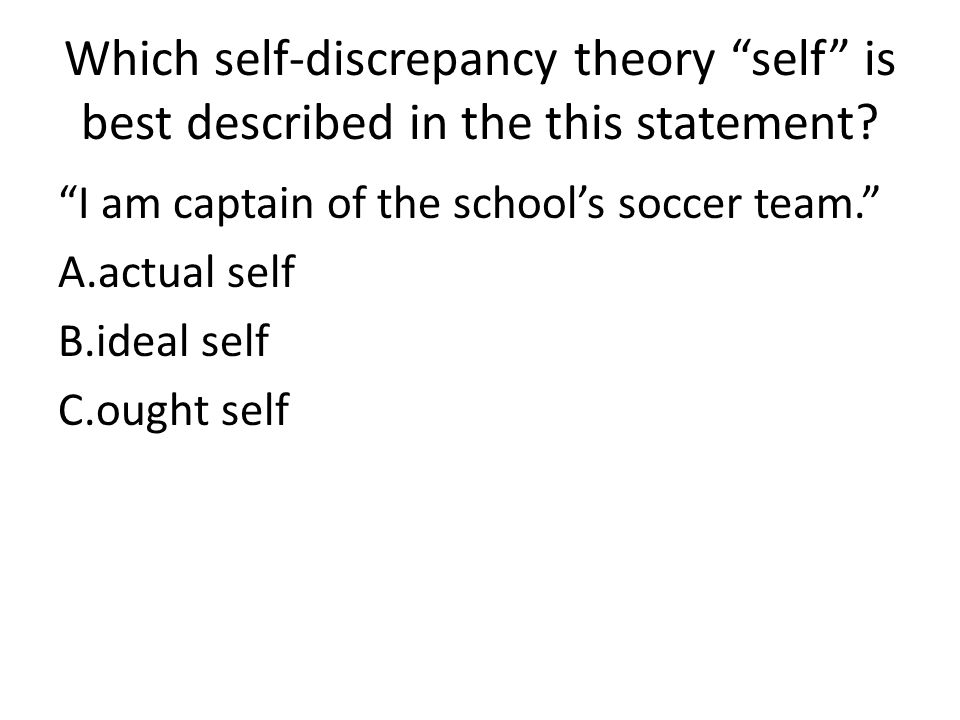 Which self-discrepancy theory self is best described in the this statement? I am captain of the schools soccer team. A.actual self B.ideal self C.ough