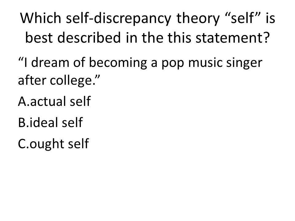 Which self-discrepancy theory self is best described in the this statement? I dream of becoming a pop music singer after college. A.actual self B.idea