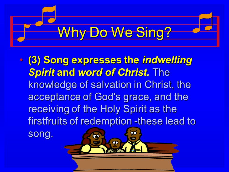 Why Do We Sing? (3) Song expresses the indwelling Spirit and word of Christ. The knowledge of salvation in Christ, the acceptance of God's grace, and