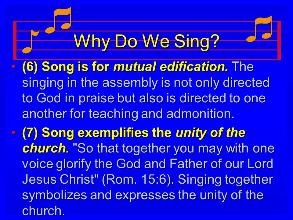 Why Do We Sing? (6) Song is for mutual edification. The singing in the assembly is not only directed to God in praise but also is directed to one anot