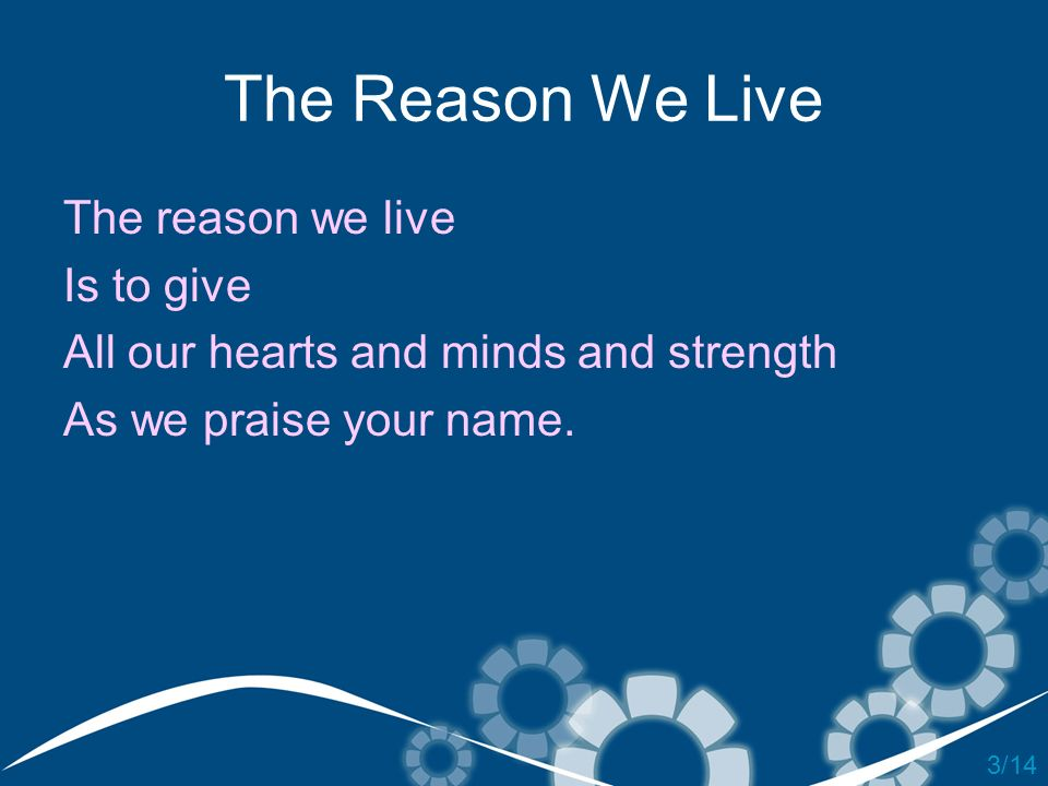 The Reason We Live The reason we live Is to give All our hearts and minds and strength As we praise your name. 3/14