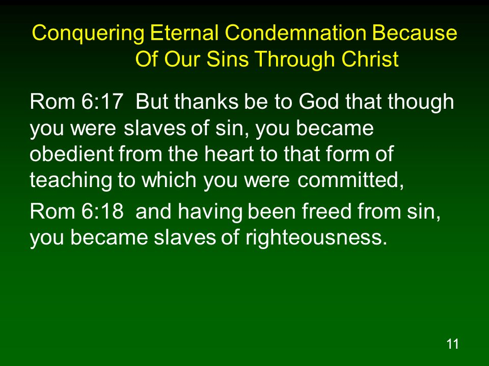 11 Conquering Eternal Condemnation Because Of Our Sins Through Christ Rom 6:17 But thanks be to God that though you were slaves of sin, you became obe