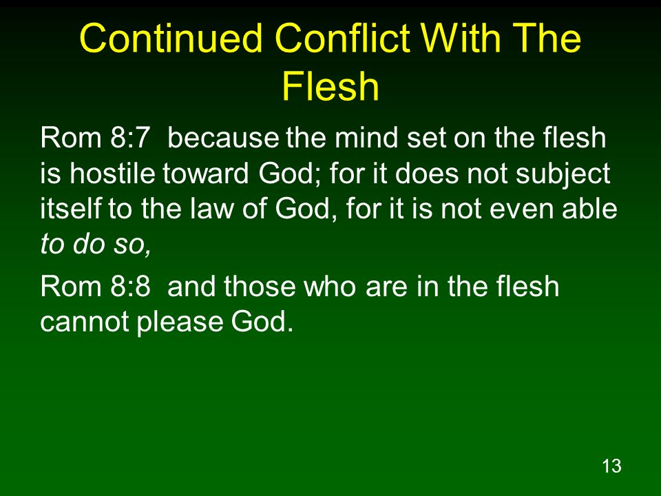 13 Continued Conflict With The Flesh Rom 8:7 because the mind set on the flesh is hostile toward God; for it does not subject itself to the law of God