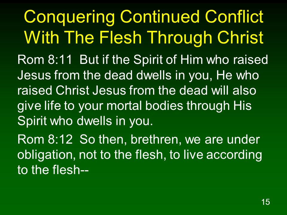 15 Conquering Continued Conflict With The Flesh Through Christ Rom 8:11 But if the Spirit of Him who raised Jesus from the dead dwells in you, He who