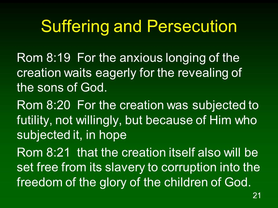 21 Suffering and Persecution Rom 8:19 For the anxious longing of the creation waits eagerly for the revealing of the sons of God. Rom 8:20 For the cre