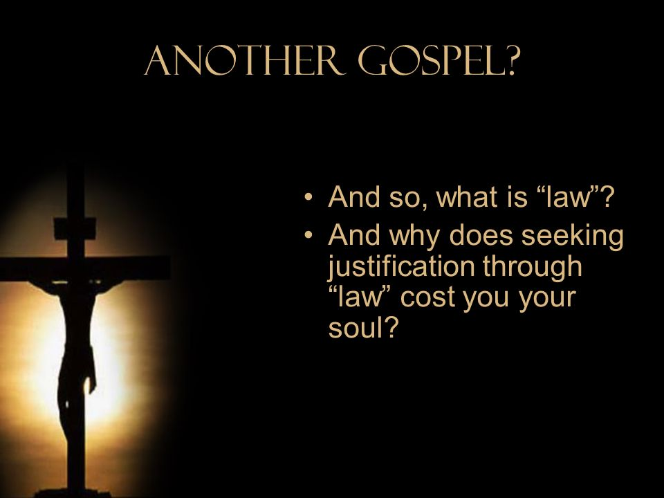 Another Gospel? And so, what is law? And why does seeking justification through law cost you your soul?