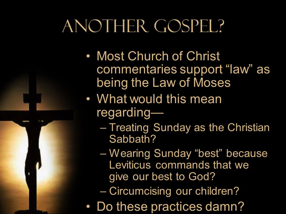 Another Gospel? Most Church of Christ commentaries support law as being the Law of Moses What would this mean regarding –Treating Sunday as the Christ