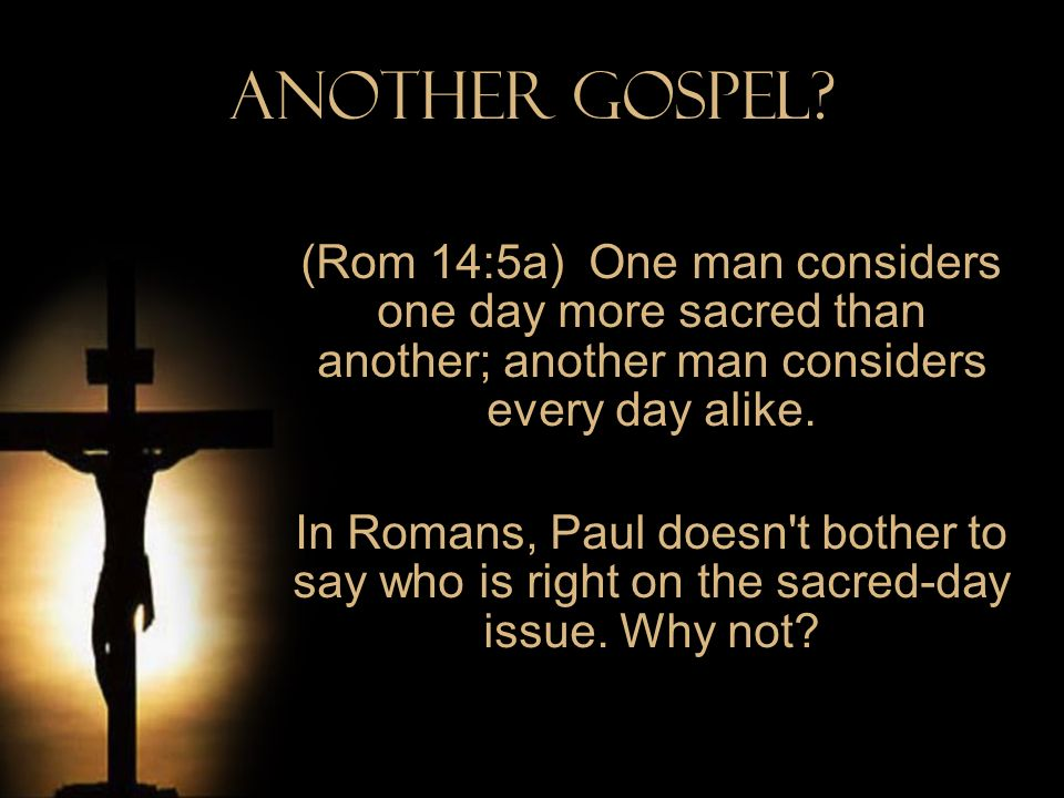 Another Gospel? (Rom 14:5a) One man considers one day more sacred than another; another man considers every day alike. In Romans, Paul doesn't bother