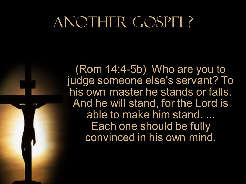 Another Gospel? (Rom 14:4-5b) Who are you to judge someone else's servant? To his own master he stands or falls. And he will stand, for the Lord is ab