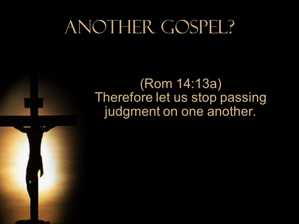 Another Gospel? (Rom 14:13a) Therefore let us stop passing judgment on one another.