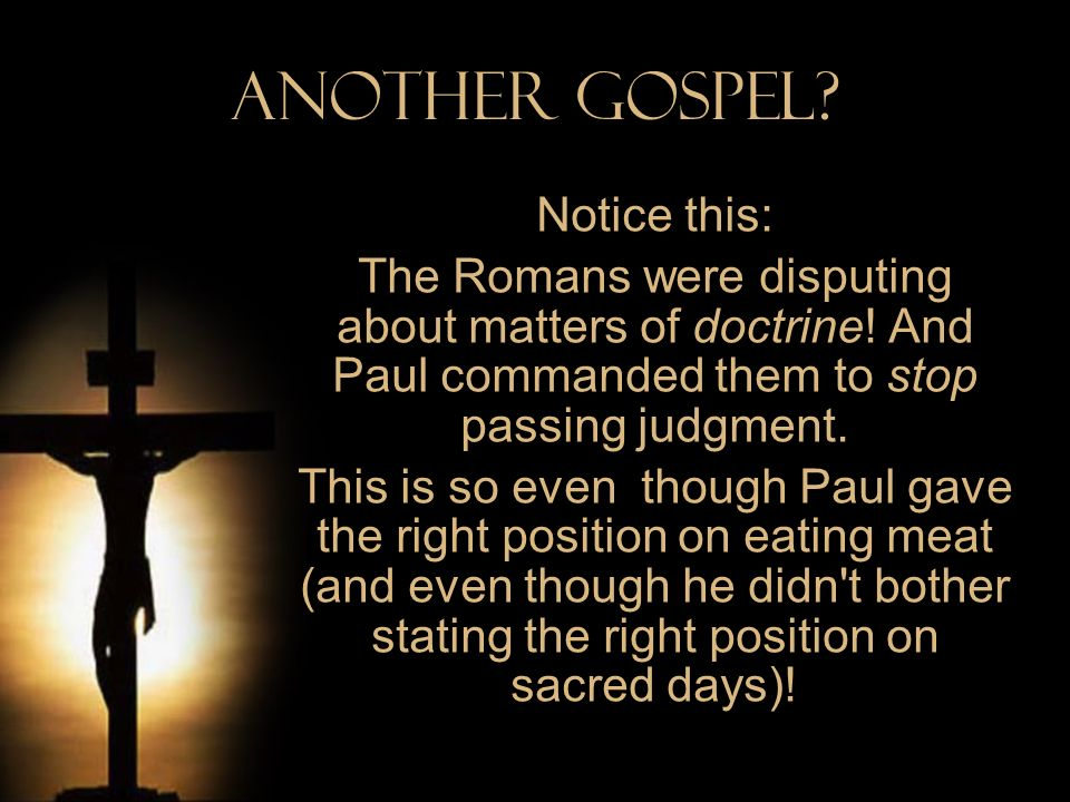 Another Gospel? Notice this: The Romans were disputing about matters of doctrine! And Paul commanded them to stop passing judgment. This is so even th