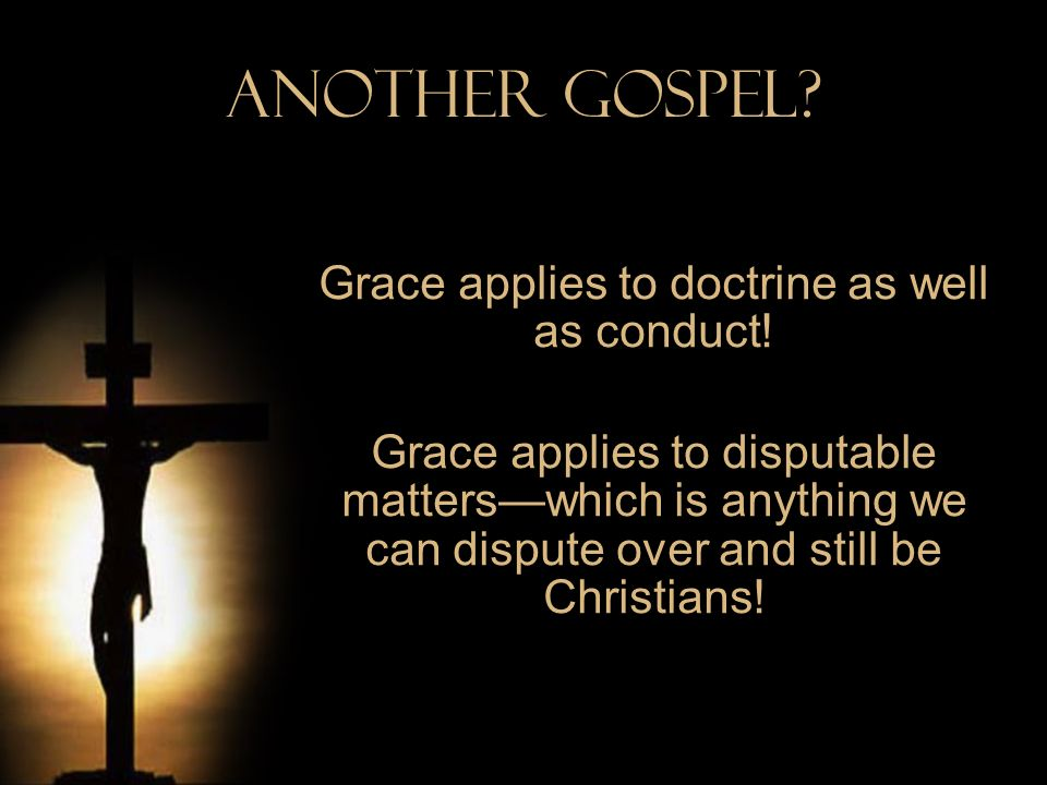 Another Gospel? Grace applies to doctrine as well as conduct! Grace applies to disputable matterswhich is anything we can dispute over and still be Ch