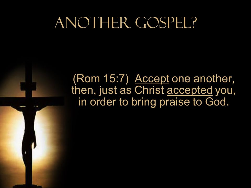 Another Gospel? (Rom 15:7) Accept one another, then, just as Christ accepted you, in order to bring praise to God.