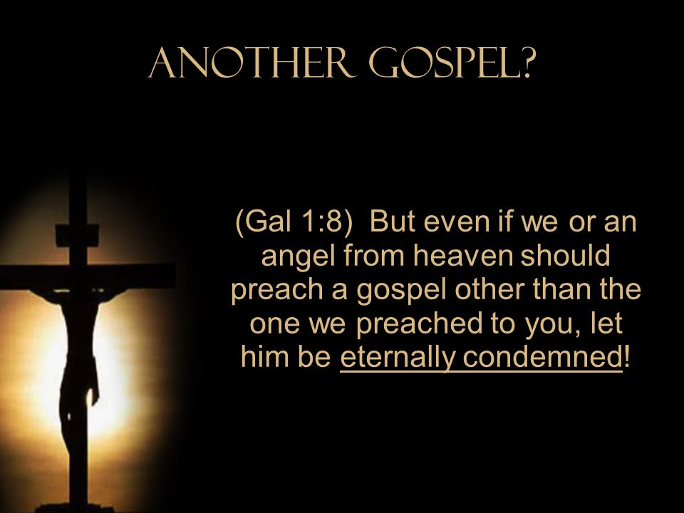 Another Gospel? (Gal 1:8) But even if we or an angel from heaven should preach a gospel other than the one we preached to you, let him be eternally co