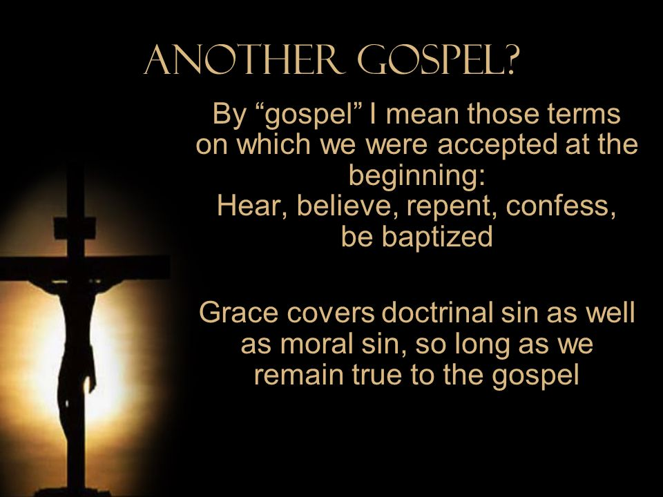 Another Gospel? By gospel I mean those terms on which we were accepted at the beginning: Hear, believe, repent, confess, be baptized Grace covers doct