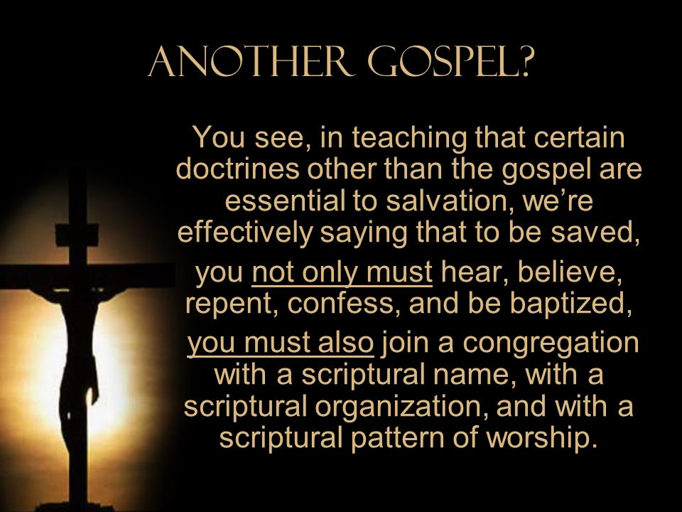 Another Gospel? You see, in teaching that certain doctrines other than the gospel are essential to salvation, were effectively saying that to be saved