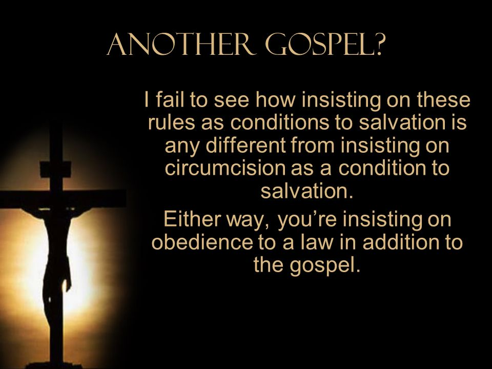 Another Gospel? I fail to see how insisting on these rules as conditions to salvation is any different from insisting on circumcision as a condition t