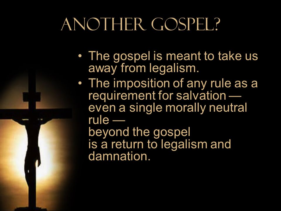 Another Gospel? The gospel is meant to take us away from legalism. The imposition of any rule as a requirement for salvation even a single morally neu