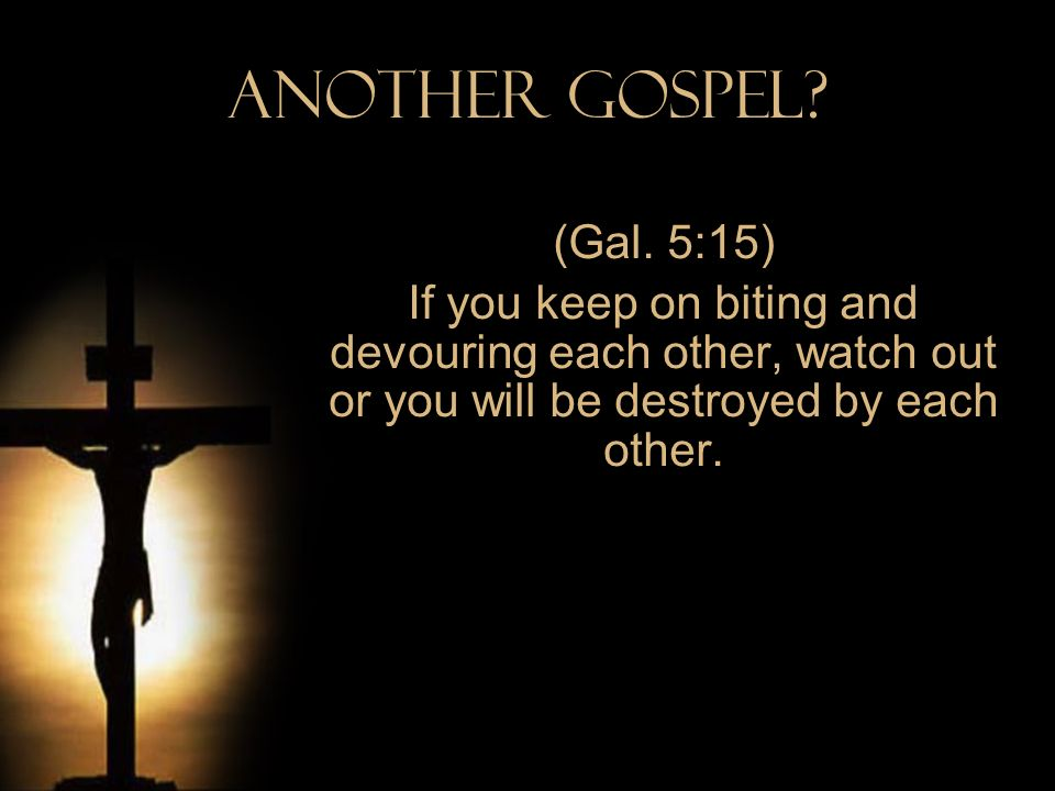 Another Gospel? (Gal. 5:15) If you keep on biting and devouring each other, watch out or you will be destroyed by each other.