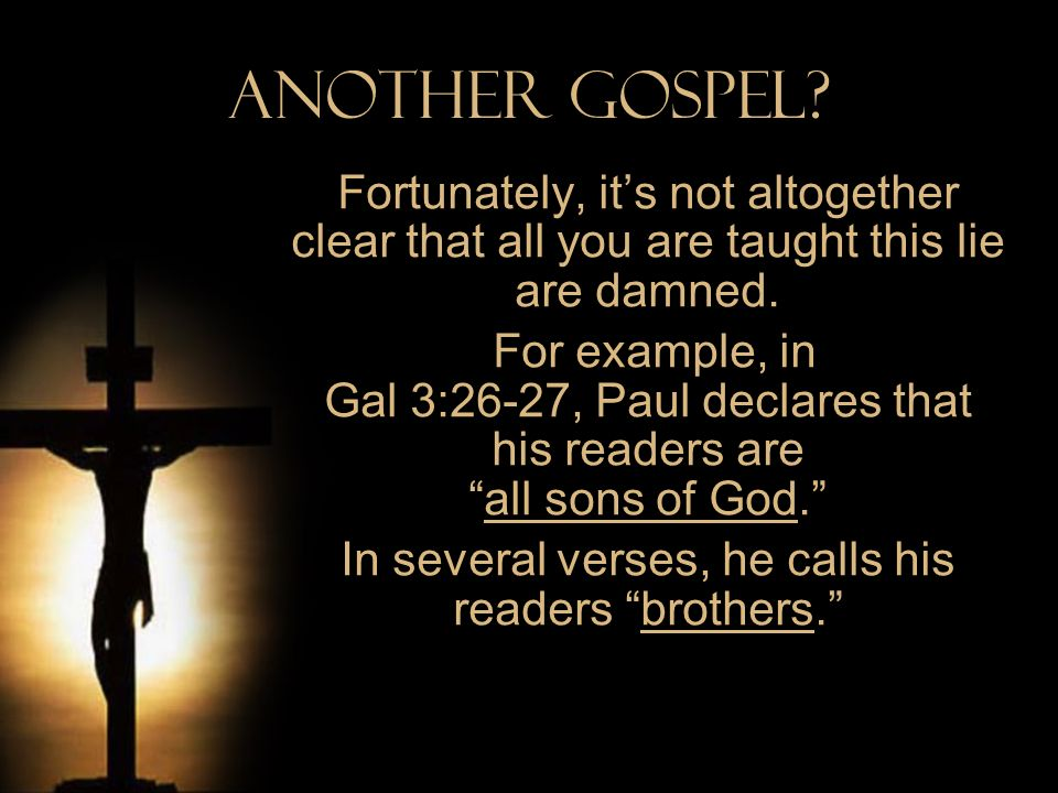Another Gospel? Fortunately, its not altogether clear that all you are taught this lie are damned. For example, in Gal 3:26-27, Paul declares that his