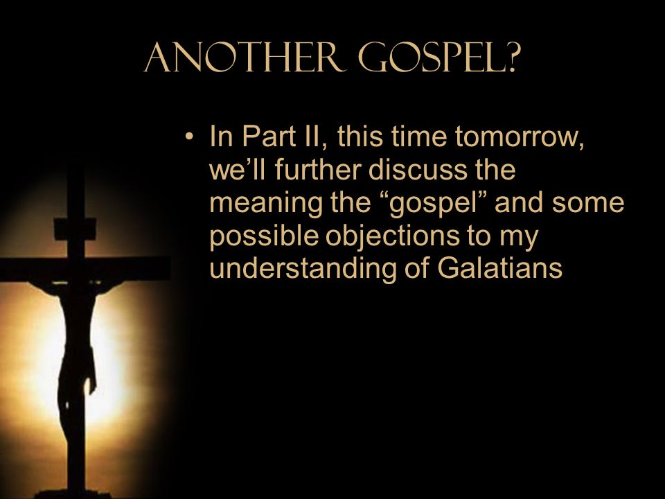 Another Gospel? In Part II, this time tomorrow, well further discuss the meaning the gospel and some possible objections to my understanding of Galati