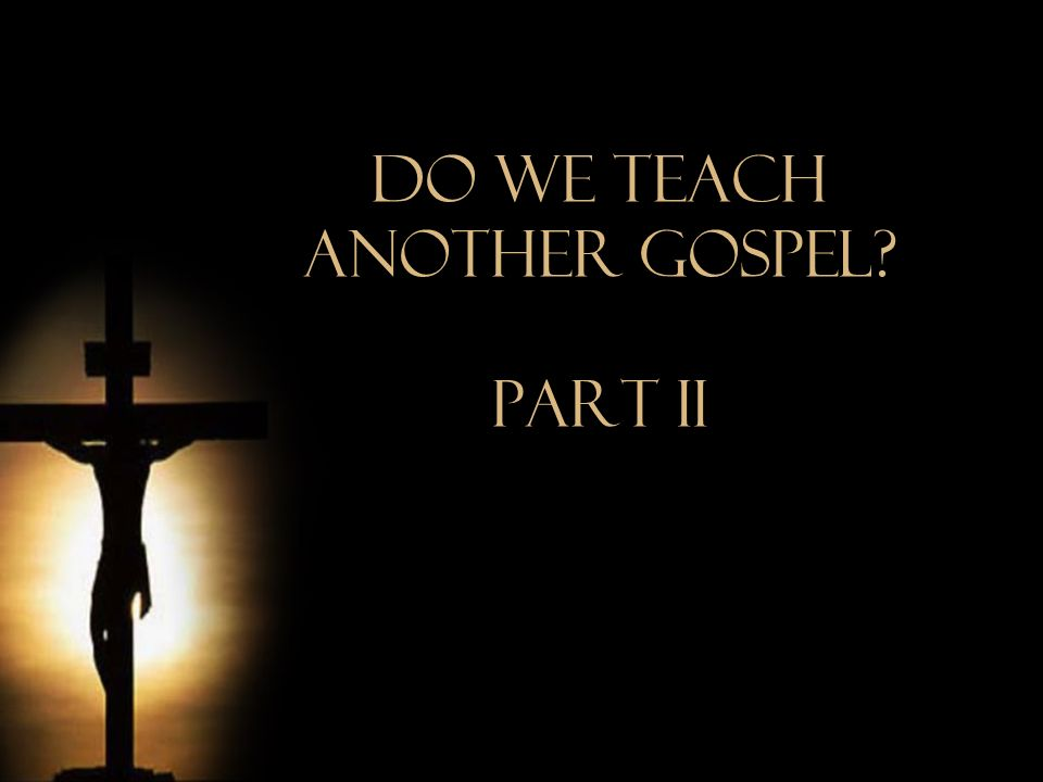 Do We Teach Another Gospel? Part iI