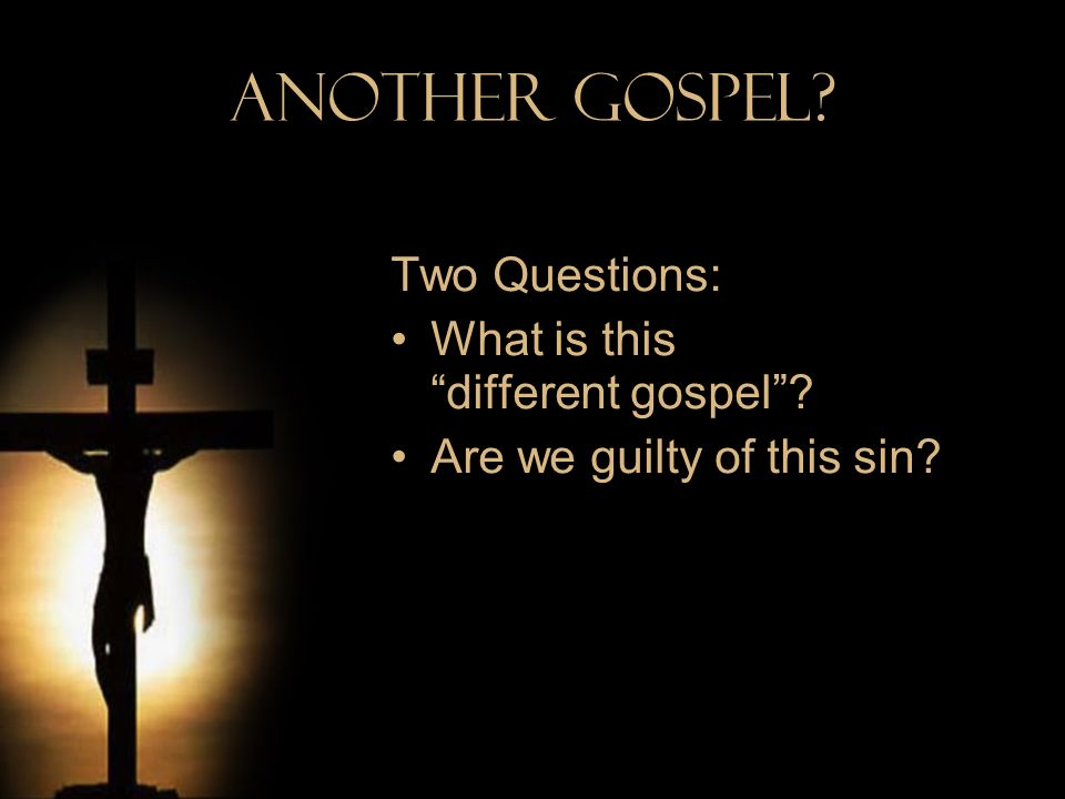 Another Gospel? Two Questions: What is this different gospel? Are we guilty of this sin?