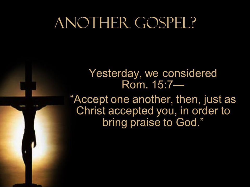 Another Gospel? Yesterday, we considered Rom. 15:7 Accept one another, then, just as Christ accepted you, in order to bring praise to God.