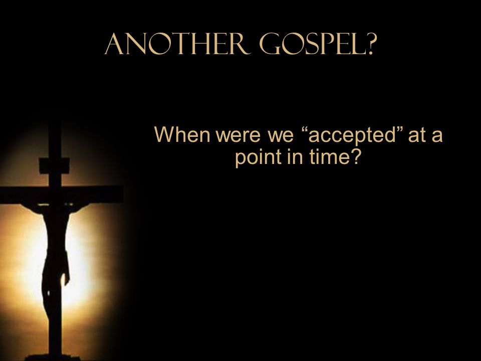 Another Gospel? When were we accepted at a point in time?