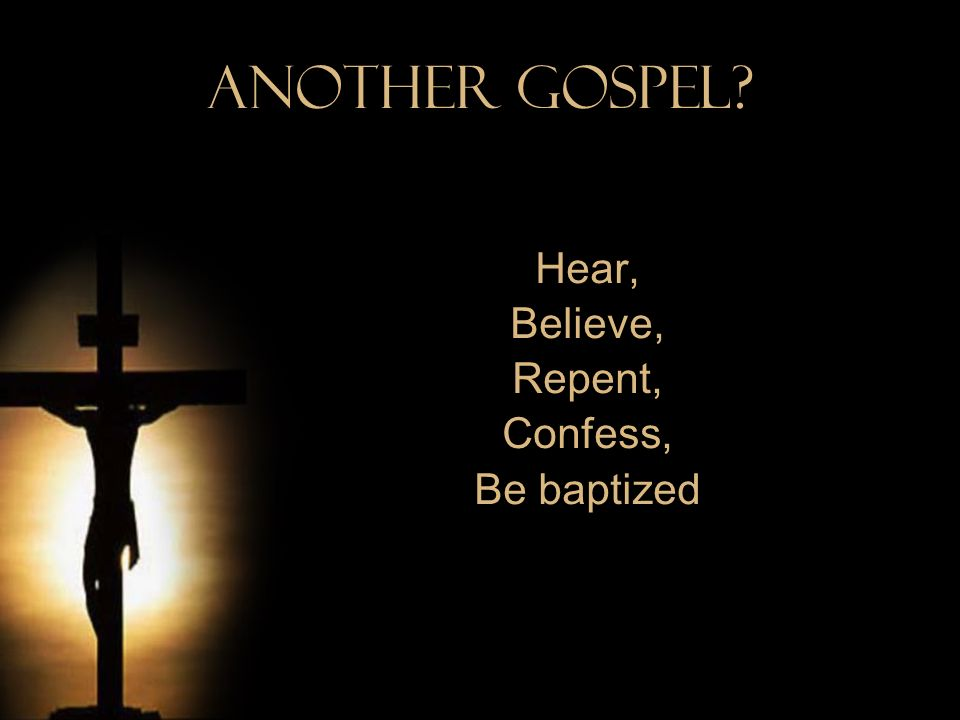 Another Gospel? Hear, Believe, Repent, Confess, Be baptized