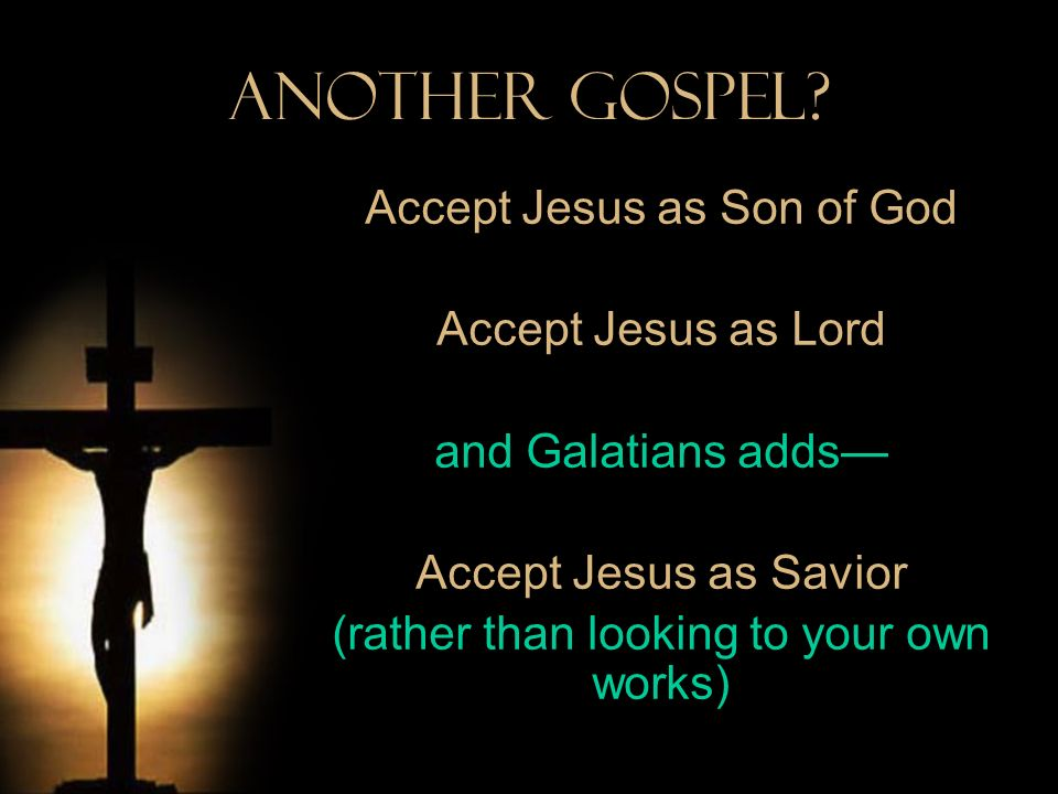 Another Gospel? Accept Jesus as Son of God Accept Jesus as Lord and Galatians adds Accept Jesus as Savior (rather than looking to your own works)