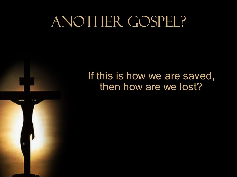 Another Gospel? If this is how we are saved, then how are we lost?