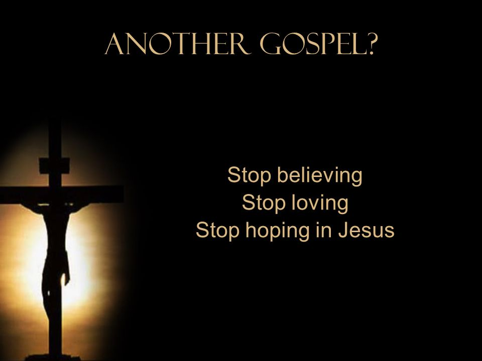 Another Gospel? Stop believing Stop loving Stop hoping in Jesus