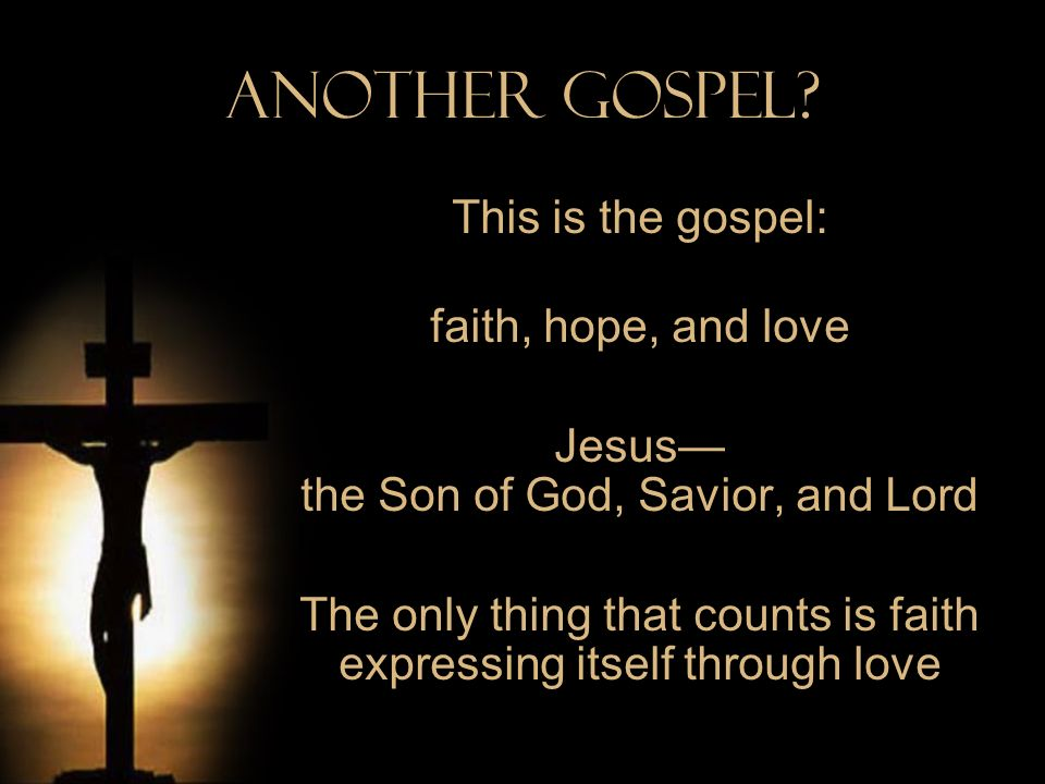 Another Gospel? This is the gospel: faith, hope, and love Jesus the Son of God, Savior, and Lord The only thing that counts is faith expressing itself
