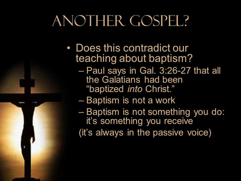 Another Gospel? Does this contradict our teaching about baptism? –Paul says in Gal. 3:26-27 that all the Galatians had been baptized into Christ. –Bap