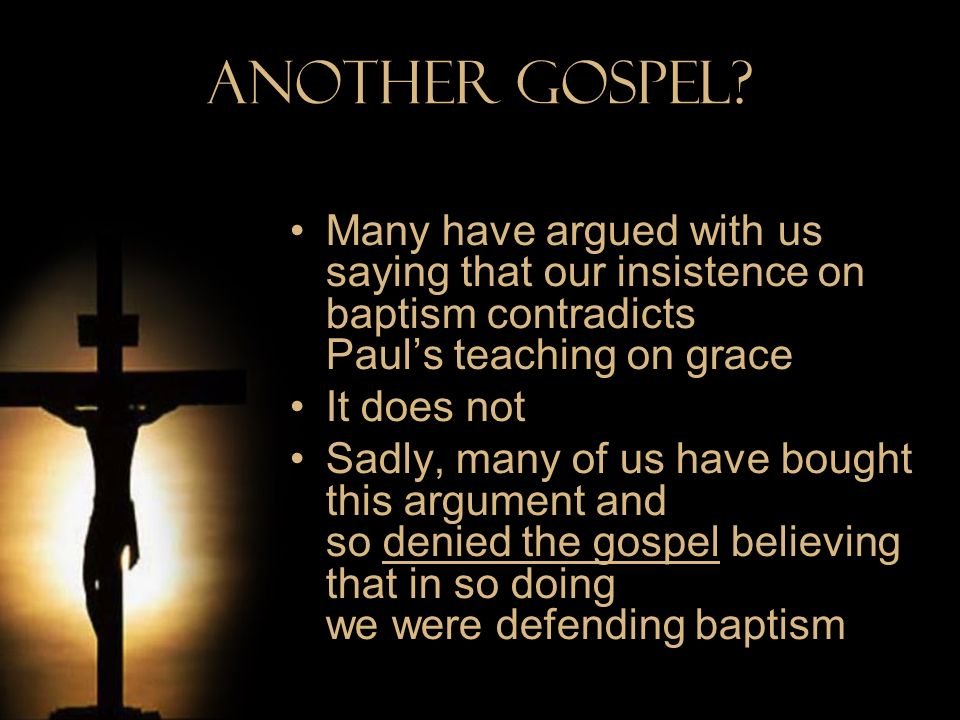 Another Gospel? Many have argued with us saying that our insistence on baptism contradicts Pauls teaching on grace It does not Sadly, many of us have