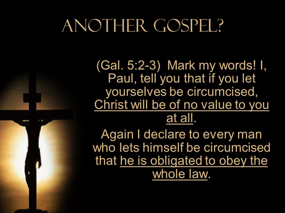 Another Gospel? (Gal. 5:2-3) Mark my words! I, Paul, tell you that if you let yourselves be circumcised, Christ will be of no value to you at all. Aga