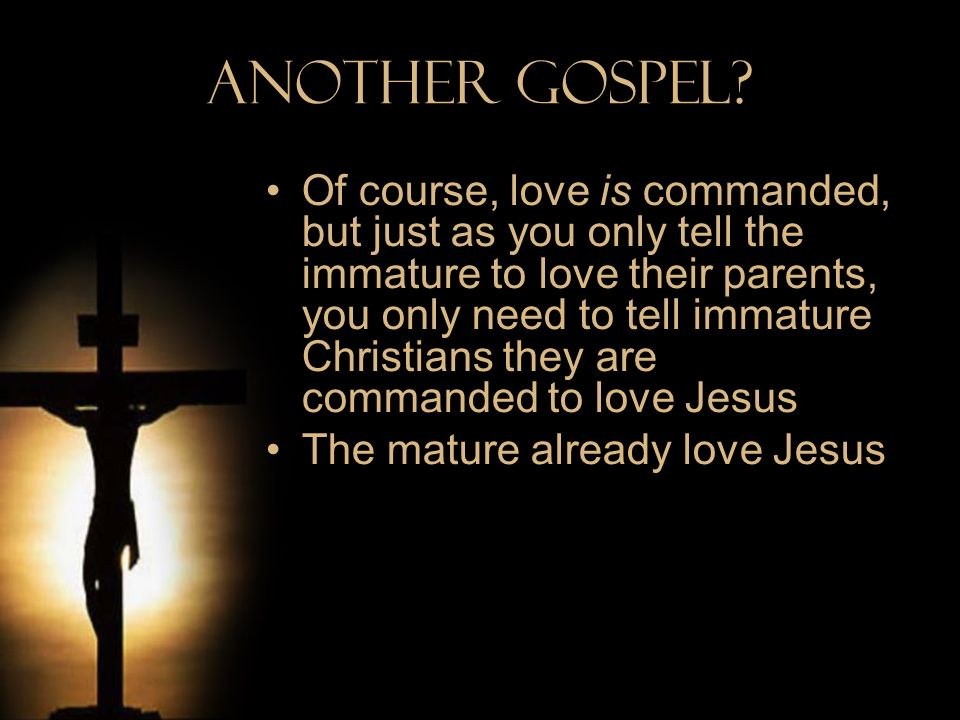Another Gospel? Of course, love is commanded, but just as you only tell the immature to love their parents, you only need to tell immature Christians