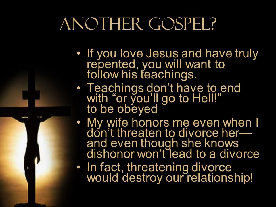 Another Gospel? If you love Jesus and have truly repented, you will want to follow his teachings. Teachings dont have to end with or youll go to Hell!